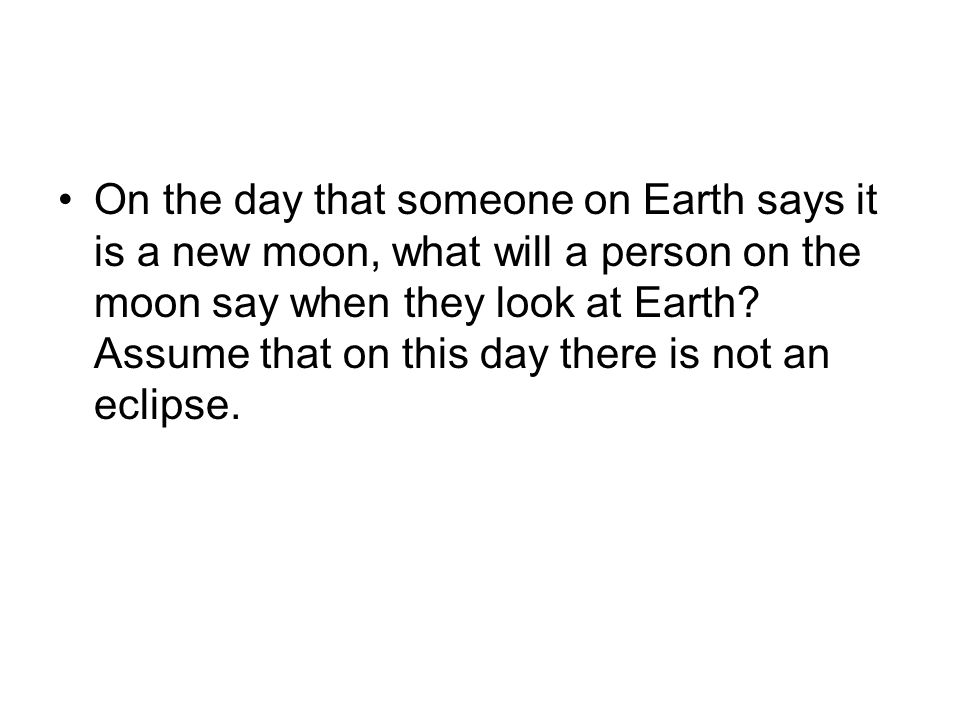 On the day that someone on Earth says it is a new moon, what will a person on the moon say when they look at Earth.