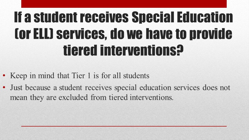 If a student receives Special Education (or ELL) services, do we have to provide tiered interventions