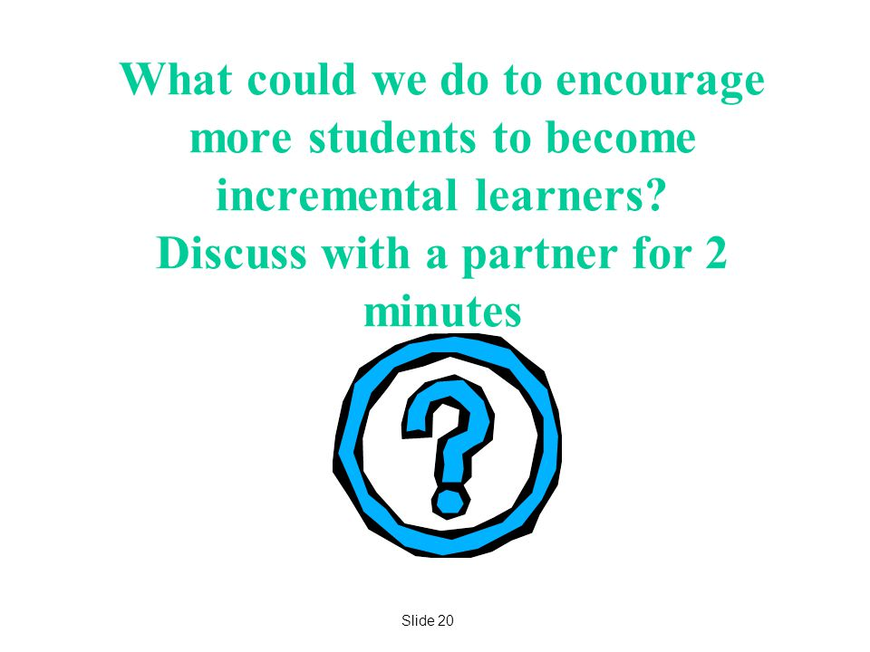 What could we do to encourage more students to become incremental learners Discuss with a partner for 2 minutes