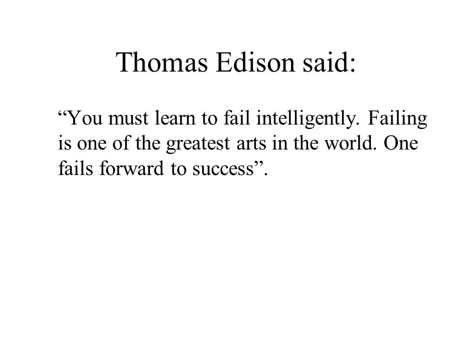 Thomas Edison said: You must learn to fail intelligently.