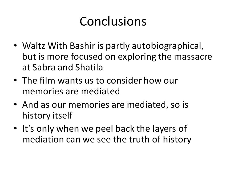 Conclusions Waltz With Bashir is partly autobiographical, but is more focused on exploring the massacre at Sabra and Shatila.