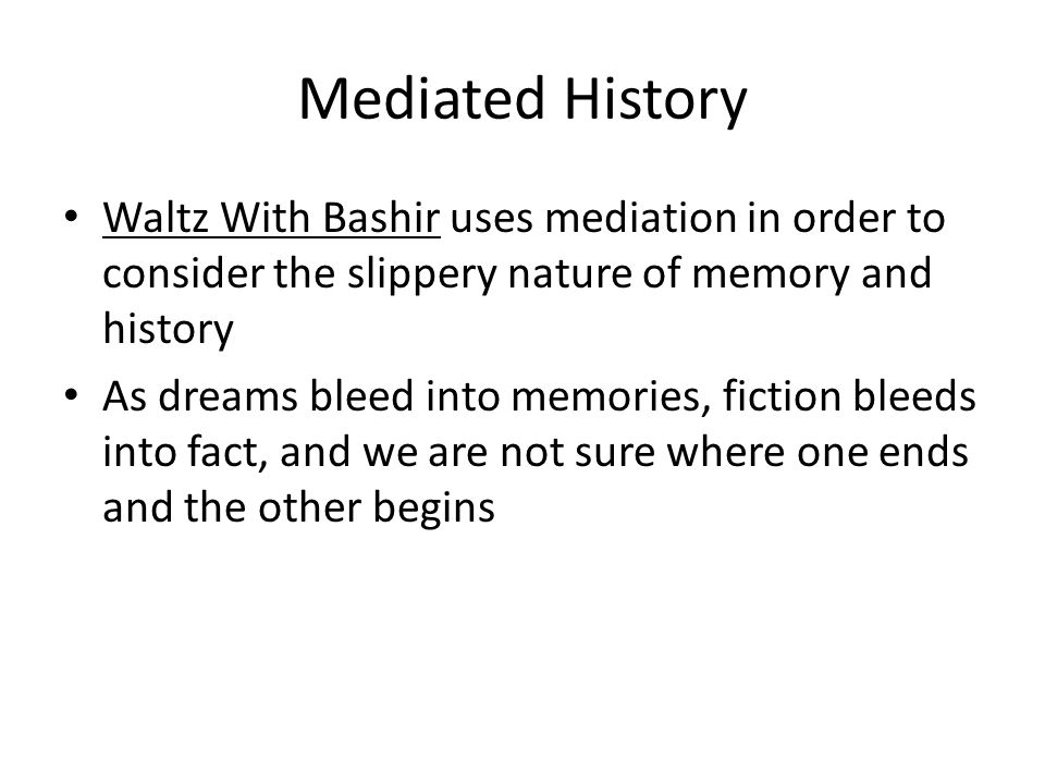 Mediated History Waltz With Bashir uses mediation in order to consider the slippery nature of memory and history.