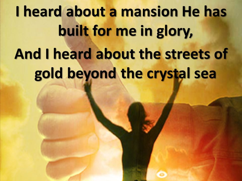 I heard about a mansion He has built for me in glory, And I heard about the streets of gold beyond the crystal sea