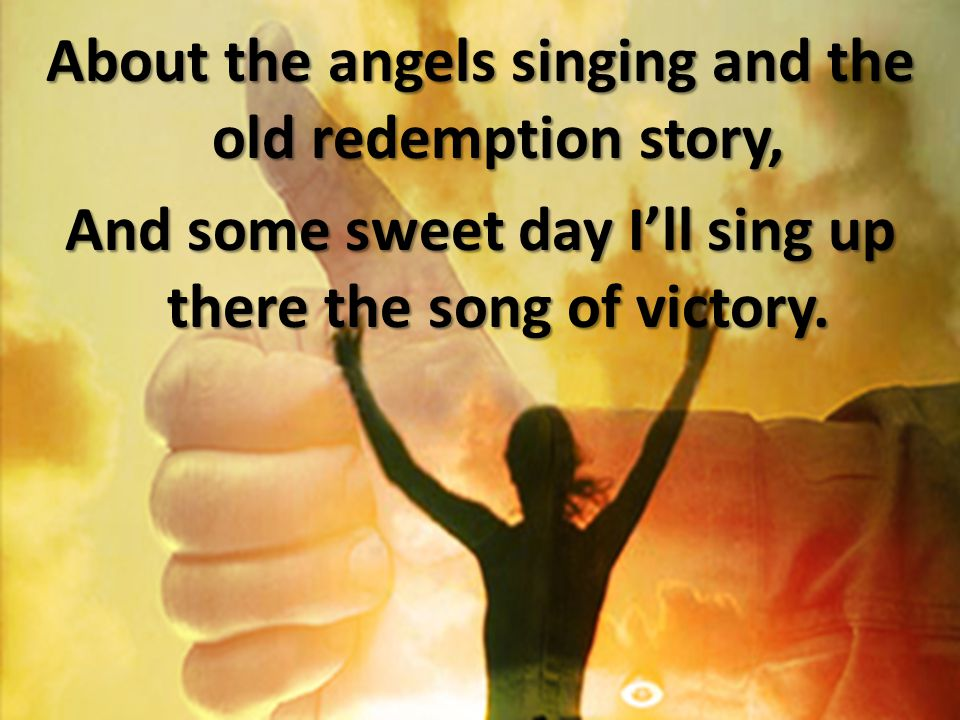 About the angels singing and the old redemption story, And some sweet day I'll sing up there the song of victory.