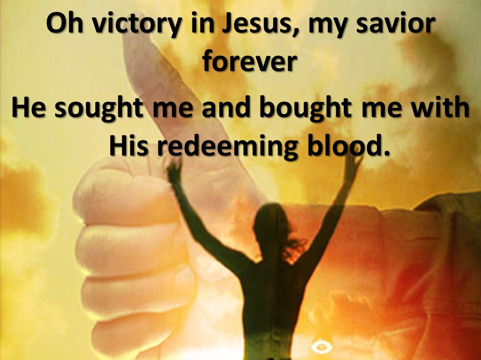 Oh victory in Jesus, my savior forever He sought me and bought me with His redeeming blood.