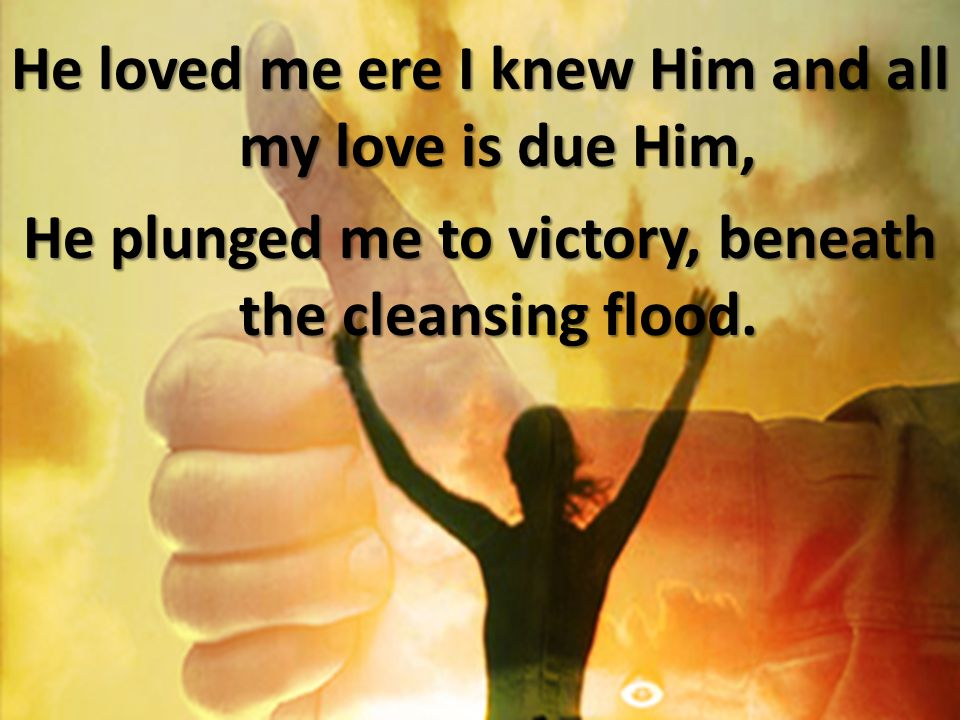 He loved me ere I knew Him and all my love is due Him, He plunged me to victory, beneath the cleansing flood.