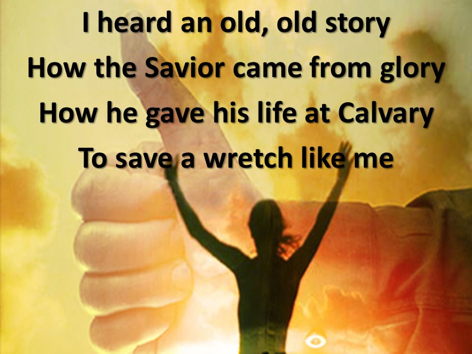 I heard an old, old story How the Savior came from glory How he gave his life at Calvary To save a wretch like me
