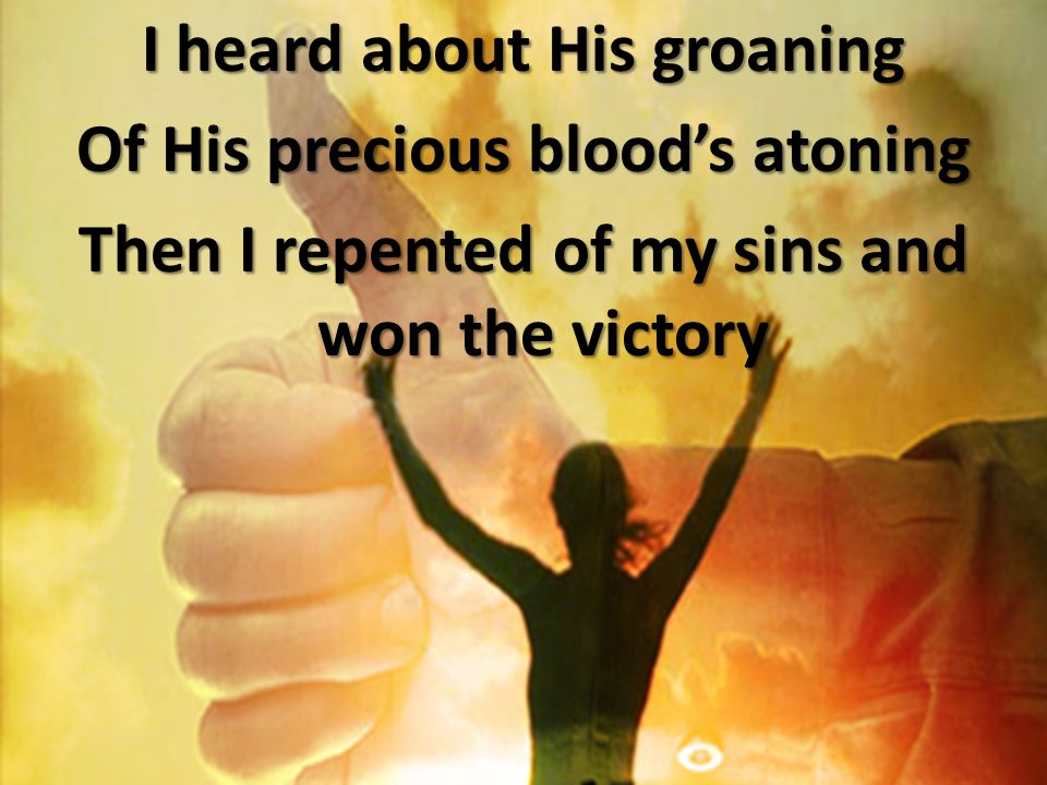 I heard about His groaning Of His precious blood's atoning Then I repented of my sins and won the victory