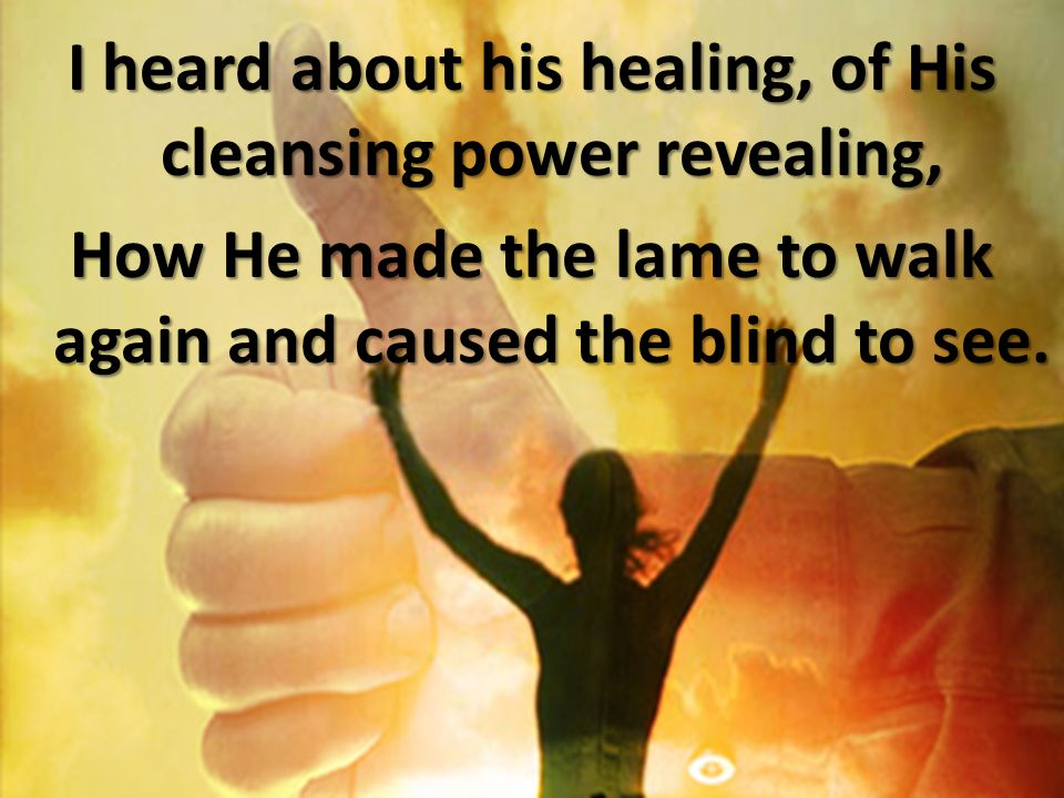 I heard about his healing, of His cleansing power revealing, How He made the lame to walk again and caused the blind to see.