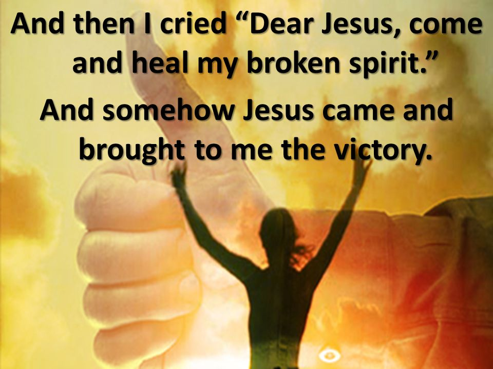 And then I cried Dear Jesus, come and heal my broken spirit
