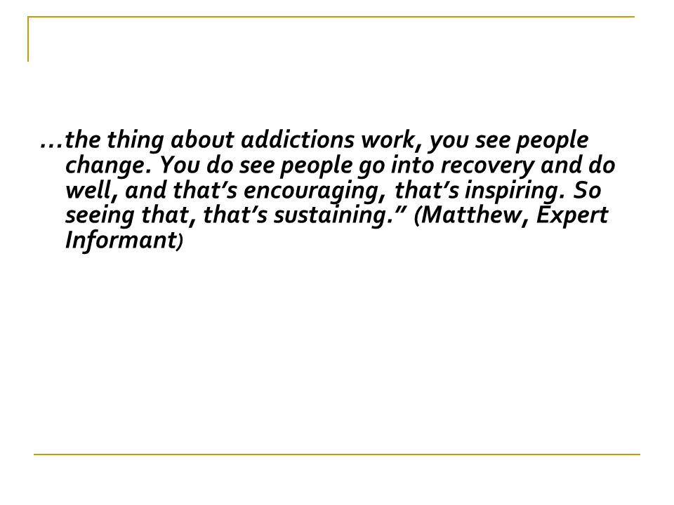 …the thing about addictions work, you see people change