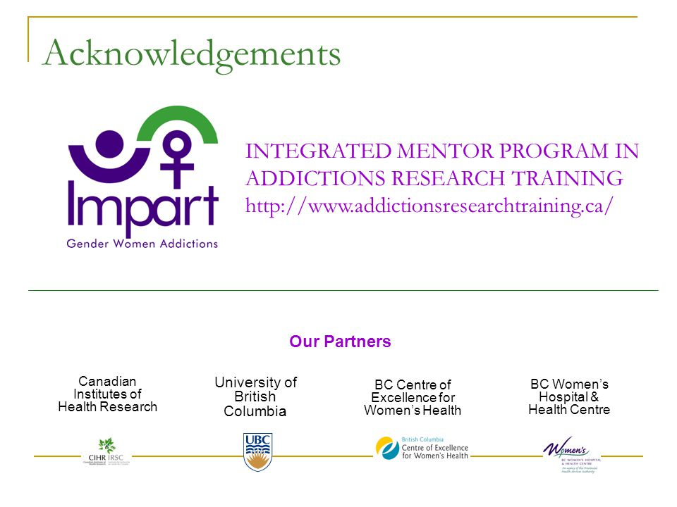 Acknowledgements INTEGRATED MENTOR PROGRAM IN ADDICTIONS RESEARCH TRAINING http://www.addictionsresearchtraining.ca/