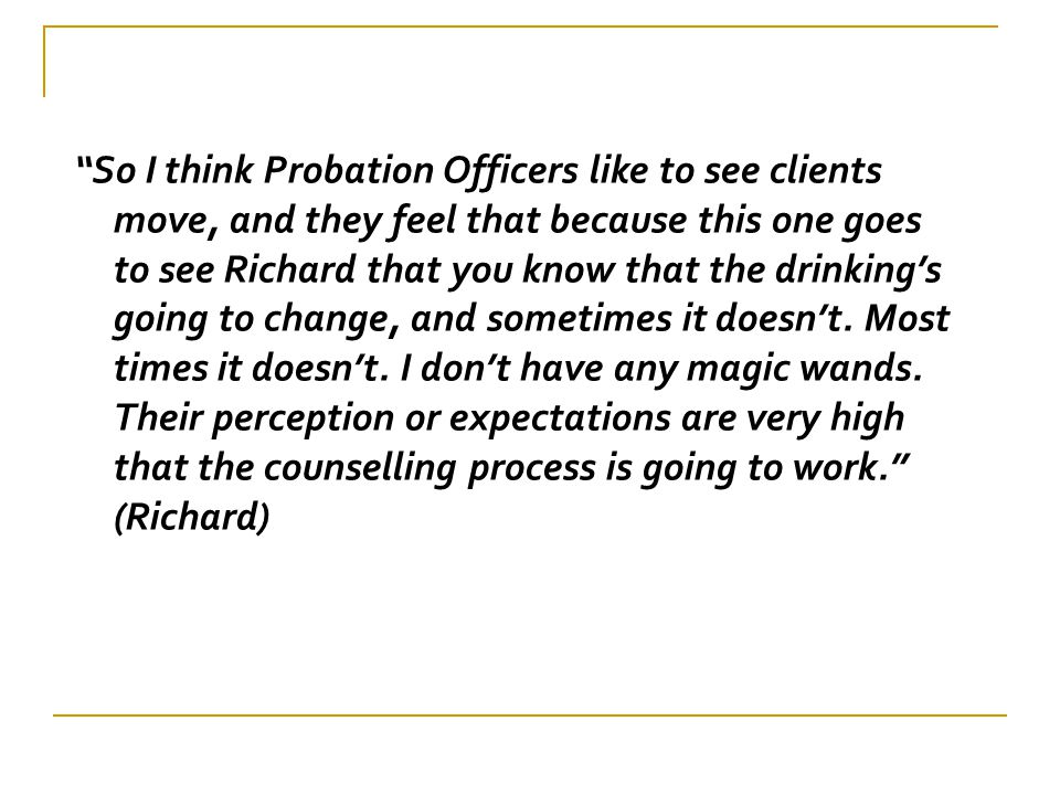 So I think Probation Officers like to see clients move, and they feel that because this one goes to see Richard that you know that the drinking's going to change, and sometimes it doesn't.