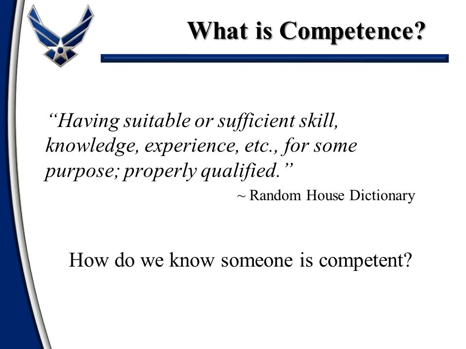 What is Competence Having suitable or sufficient skill, knowledge, experience, etc., for some purpose; properly qualified.