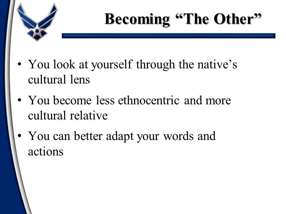 Becoming The Other You look at yourself through the native's cultural lens. You become less ethnocentric and more cultural relative.