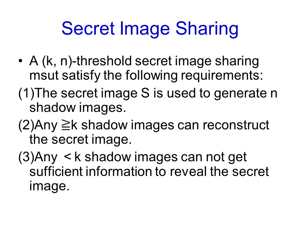 Secret Image Sharing A (k, n)-threshold secret image sharing msut satisfy the following requirements: