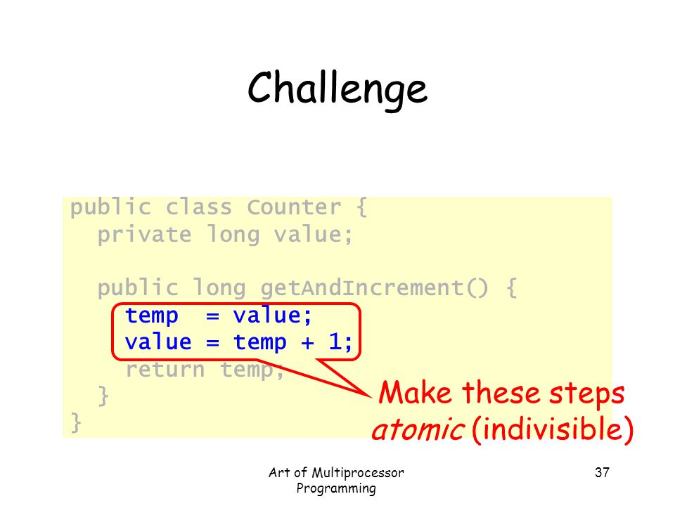 Challenge Make these steps atomic (indivisible) public class Counter {