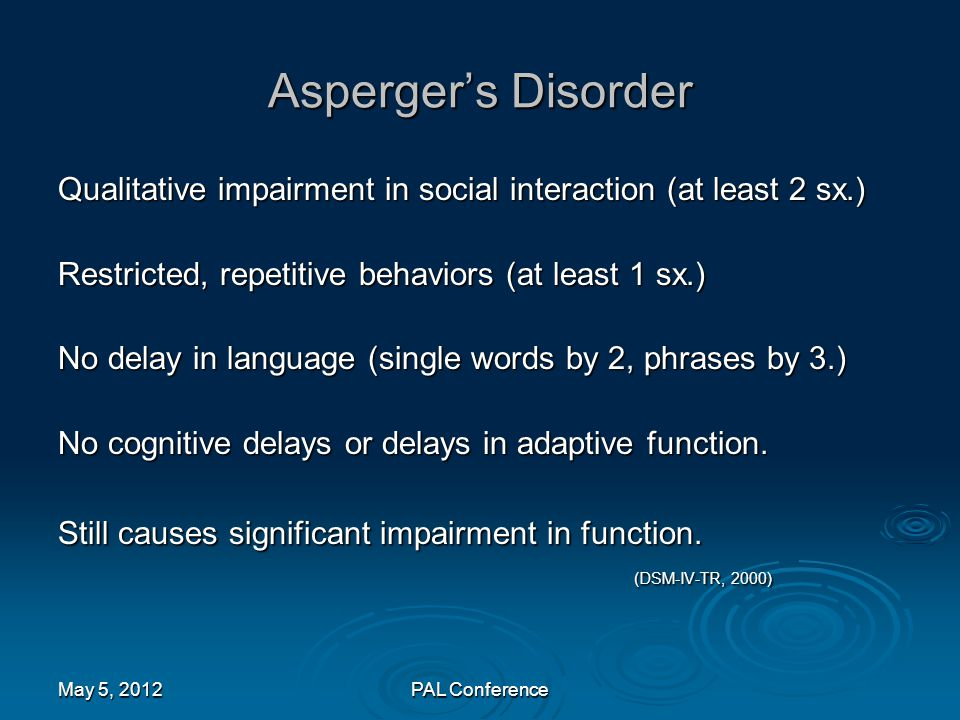 Asperger's Disorder Qualitative impairment in social interaction (at least 2 sx.) Restricted, repetitive behaviors (at least 1 sx.)