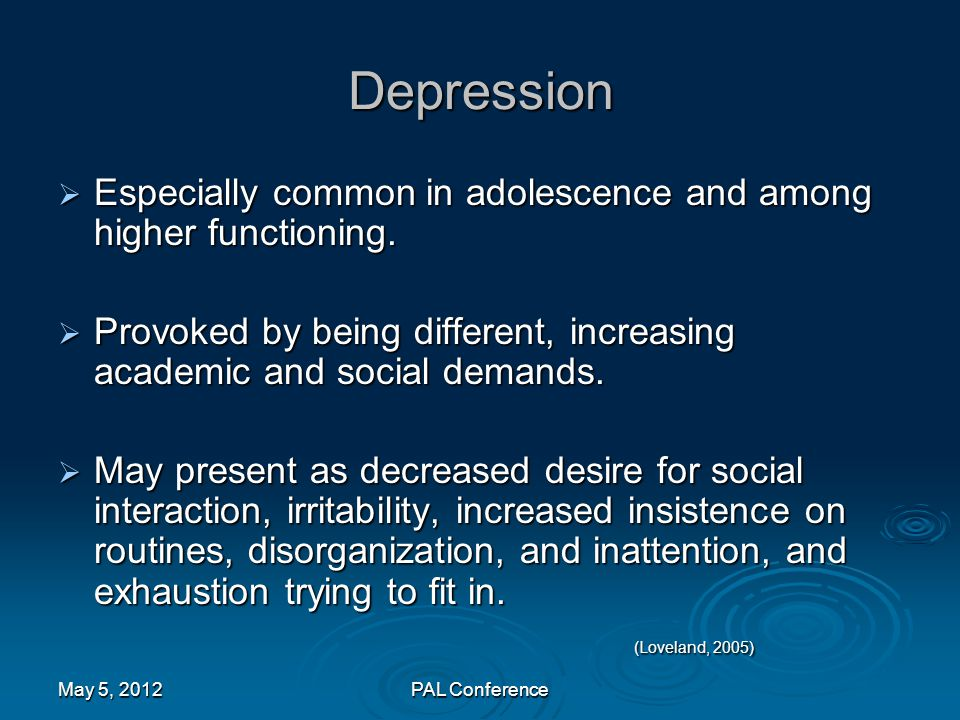 Depression Especially common in adolescence and among higher functioning. Provoked by being different, increasing academic and social demands.