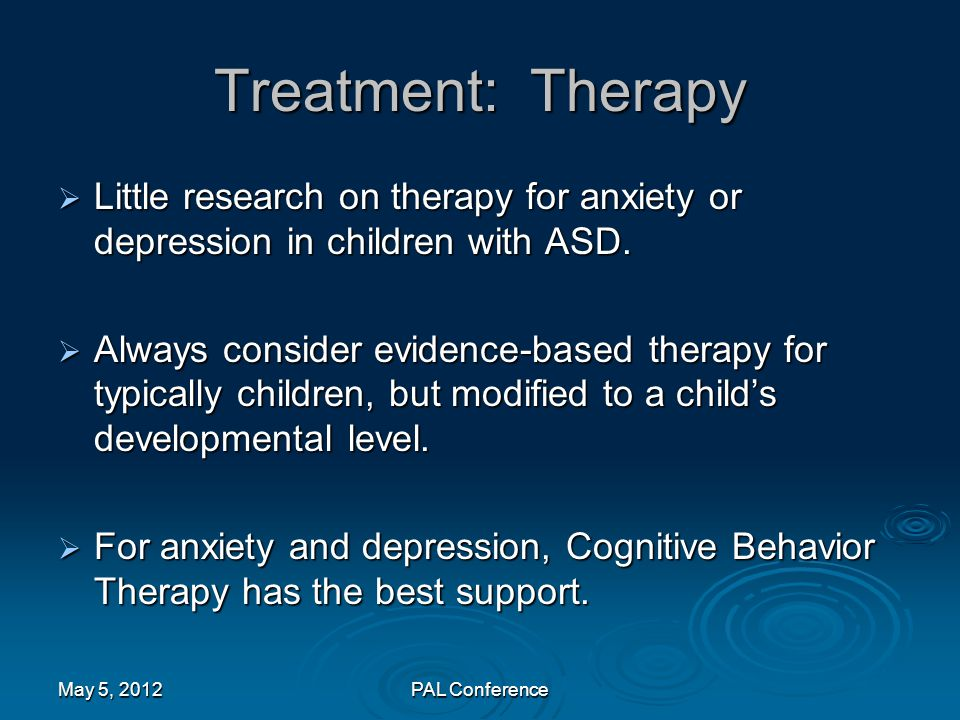 Treatment: Therapy Little research on therapy for anxiety or depression in children with ASD.