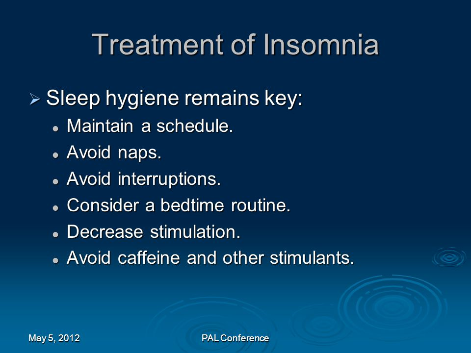 Treatment of Insomnia Sleep hygiene remains key: Maintain a schedule.