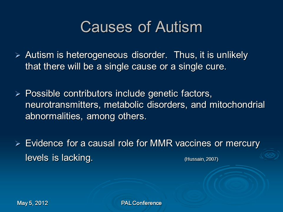 Causes of Autism Autism is heterogeneous disorder. Thus, it is unlikely that there will be a single cause or a single cure.