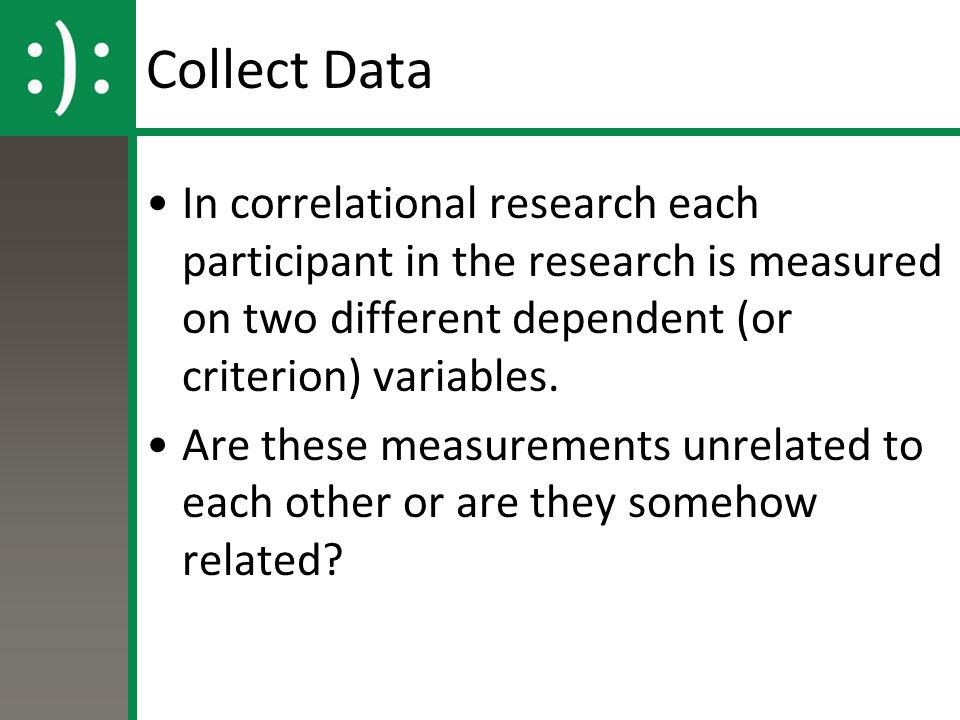 Collect Data In correlational research each participant in the research is measured on two different dependent (or criterion) variables.