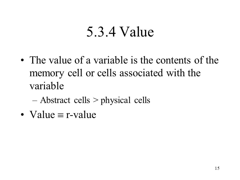 5.3.4 Value The value of a variable is the contents of the memory cell or cells associated with the variable.