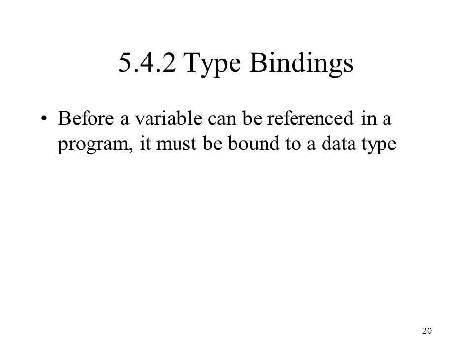 5.4.2 Type Bindings Before a variable can be referenced in a program, it must be bound to a data type.