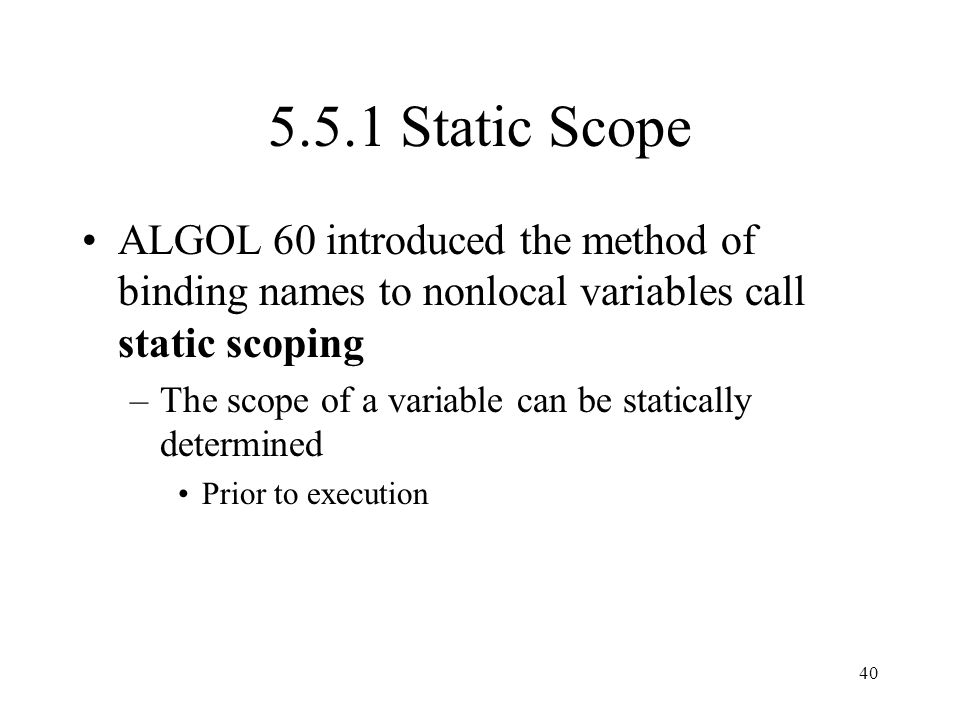 5.5.1 Static Scope ALGOL 60 introduced the method of binding names to nonlocal variables call static scoping.