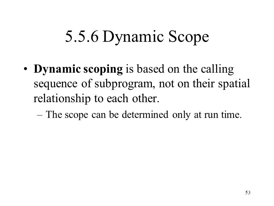 5.5.6 Dynamic Scope Dynamic scoping is based on the calling sequence of subprogram, not on their spatial relationship to each other.