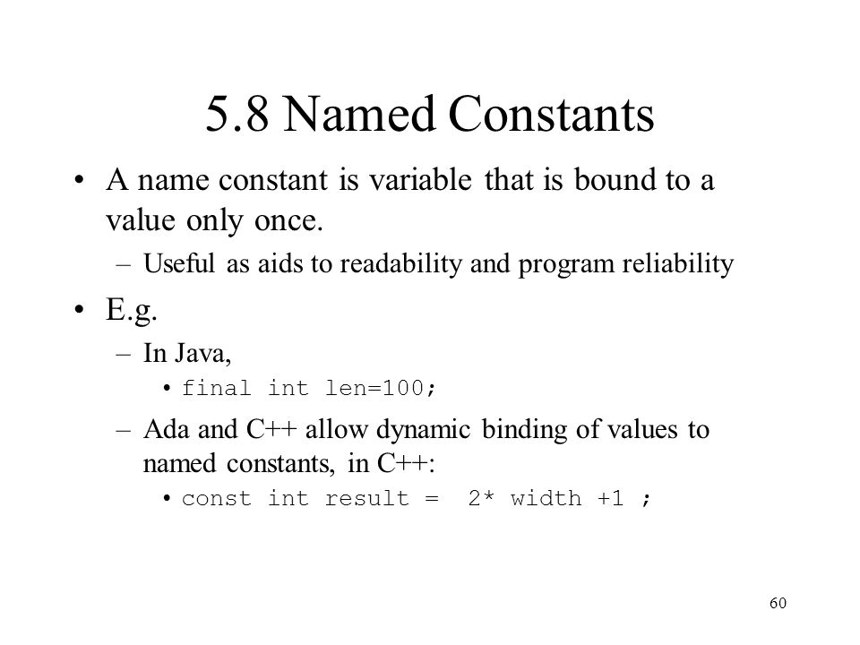 5.8 Named Constants A name constant is variable that is bound to a value only once. Useful as aids to readability and program reliability.