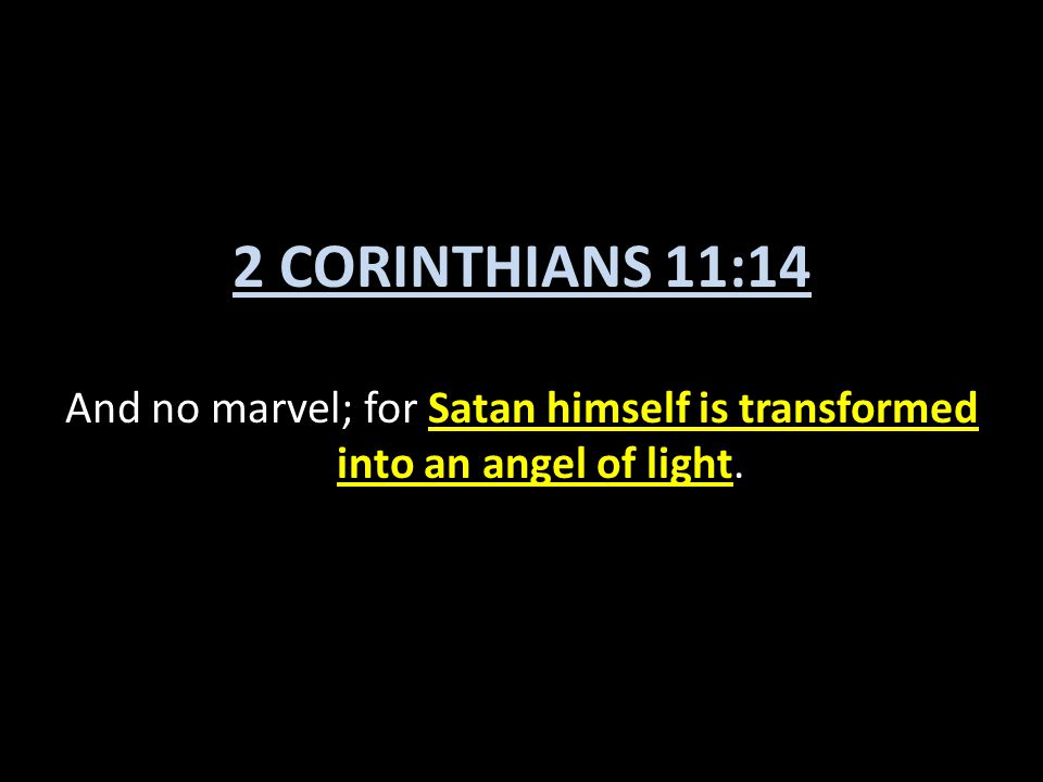 2 CORINTHIANS 11:14 And no marvel; for Satan himself is transformed into an angel of light.