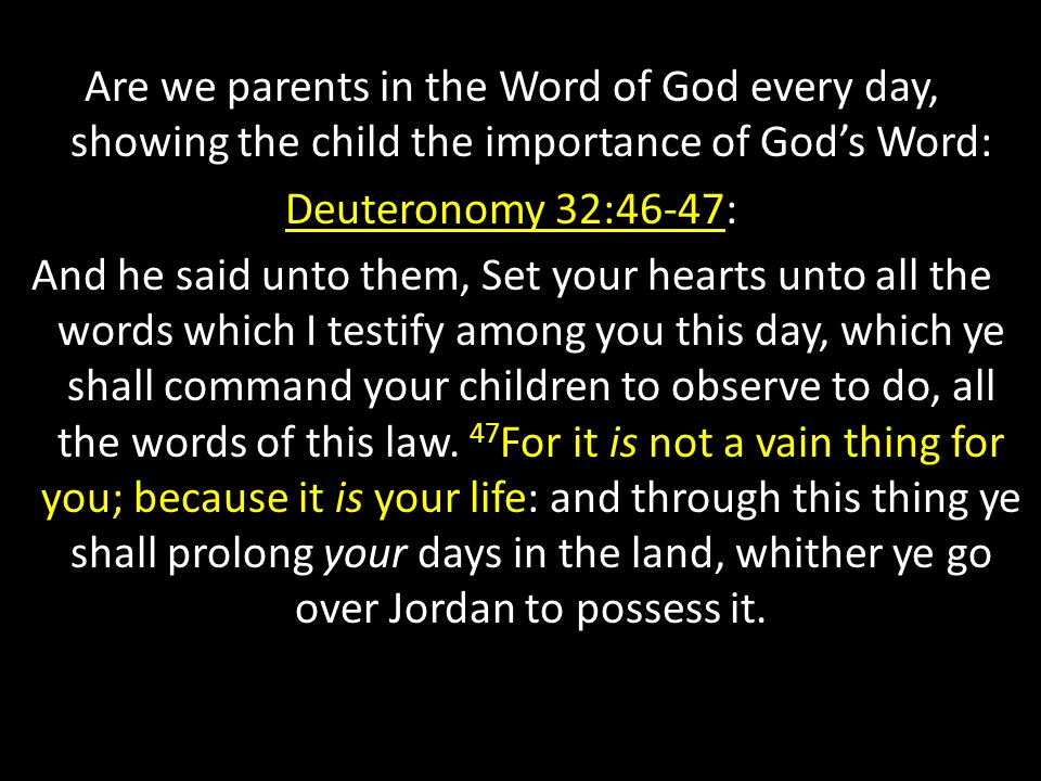 Are we parents in the Word of God every day, showing the child the importance of God's Word: