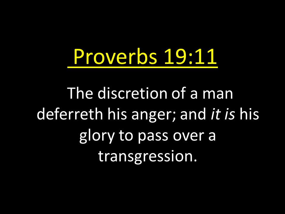 Proverbs 19:11 The discretion of a man deferreth his anger; and it is his glory to pass over a transgression.