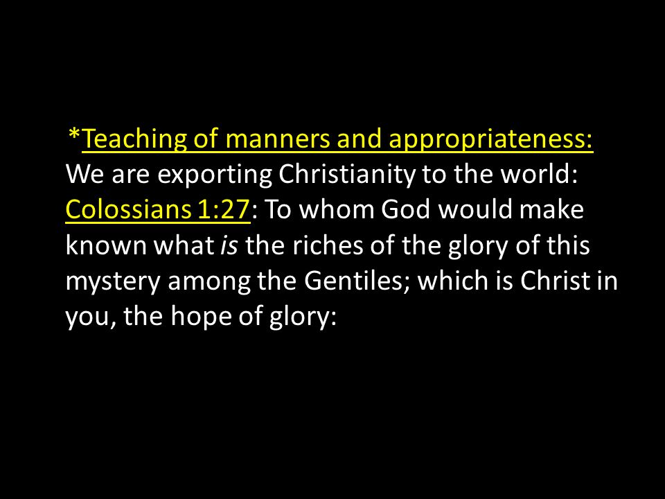 *Teaching of manners and appropriateness: We are exporting Christianity to the world: Colossians 1:27: To whom God would make known what is the riches of the glory of this mystery among the Gentiles; which is Christ in you, the hope of glory: