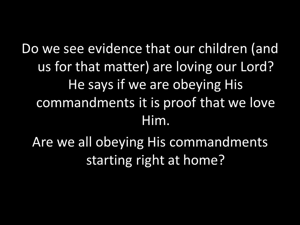 Do we see evidence that our children (and us for that matter) are loving our Lord.