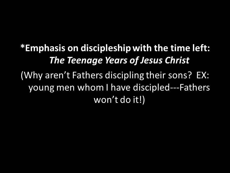 *Emphasis on discipleship with the time left: The Teenage Years of Jesus Christ