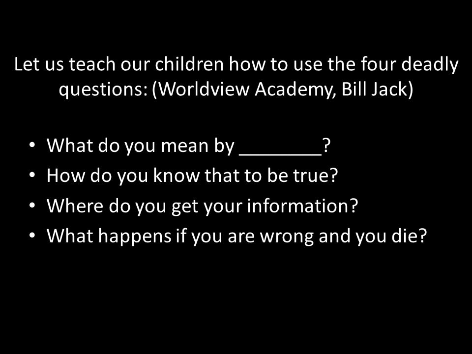 Let us teach our children how to use the four deadly questions: (Worldview Academy, Bill Jack)