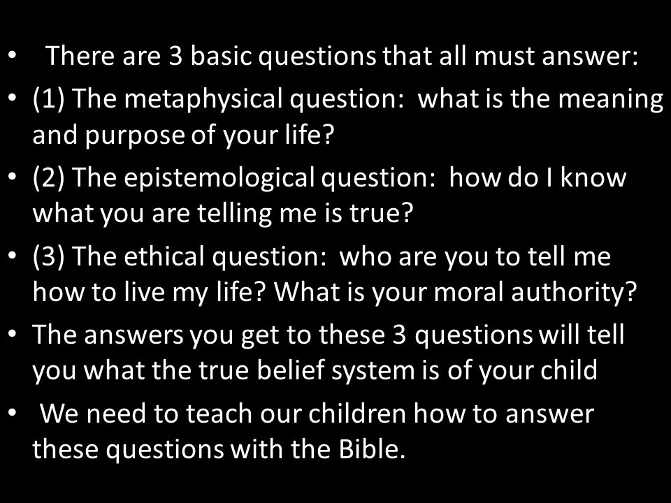 There are 3 basic questions that all must answer: