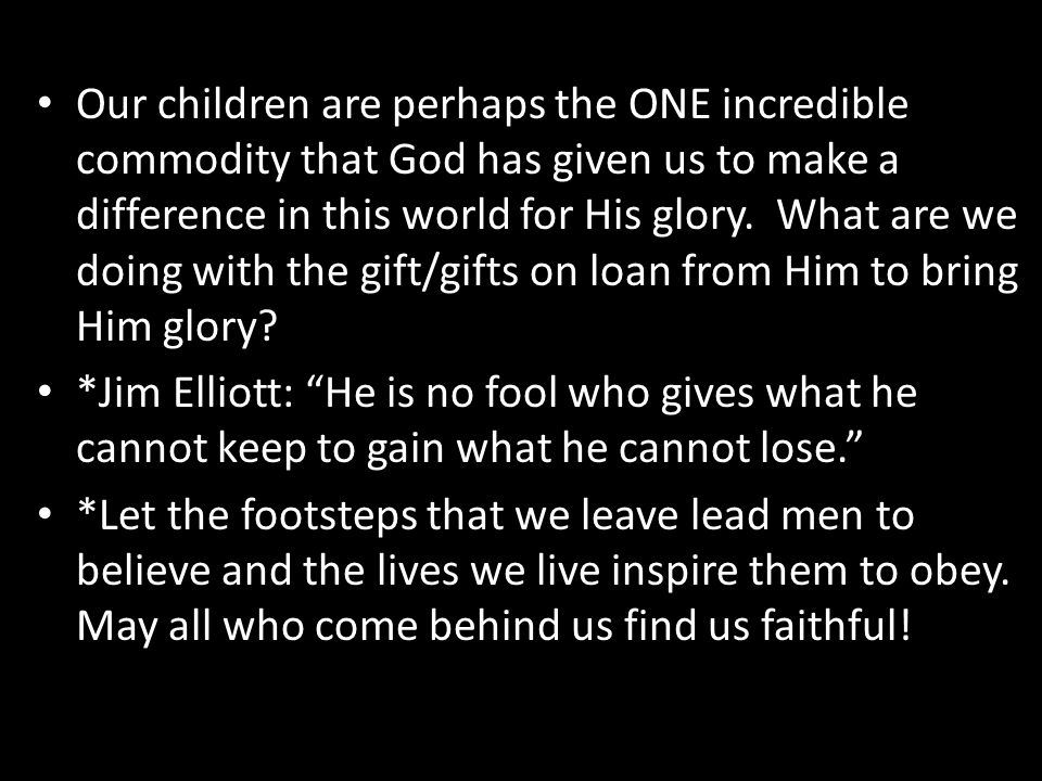 Our children are perhaps the ONE incredible commodity that God has given us to make a difference in this world for His glory. What are we doing with the gift/gifts on loan from Him to bring Him glory
