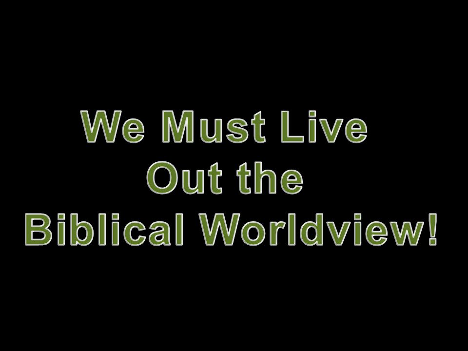 We Must Live Out the Biblical Worldview!