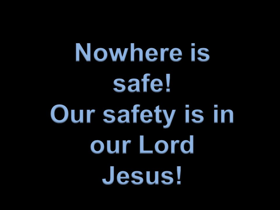 Nowhere is safe! Our safety is in our Lord Jesus!