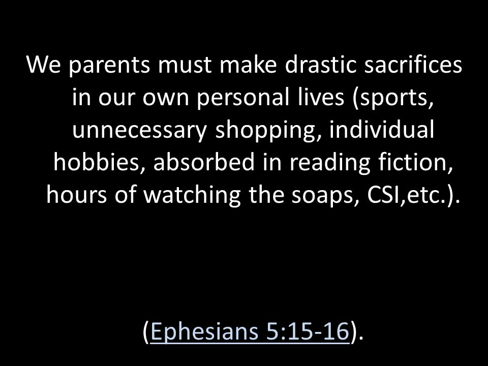 We parents must make drastic sacrifices in our own personal lives (sports, unnecessary shopping, individual hobbies, absorbed in reading fiction, hours of watching the soaps, CSI,etc.).