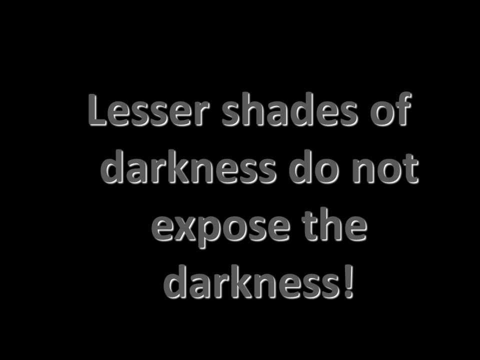 Lesser shades of darkness do not expose the darkness!