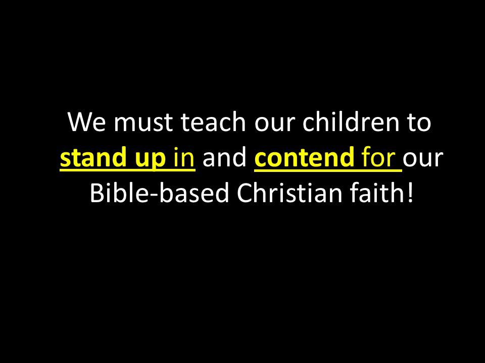 We must teach our children to stand up in and contend for our Bible-based Christian faith!