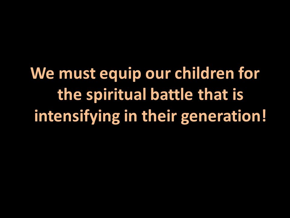 We must equip our children for the spiritual battle that is intensifying in their generation!