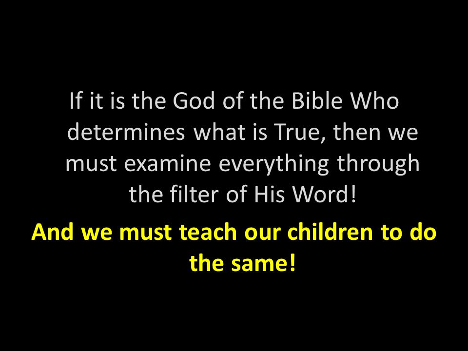 If it is the God of the Bible Who determines what is True, then we must examine everything through the filter of His Word.