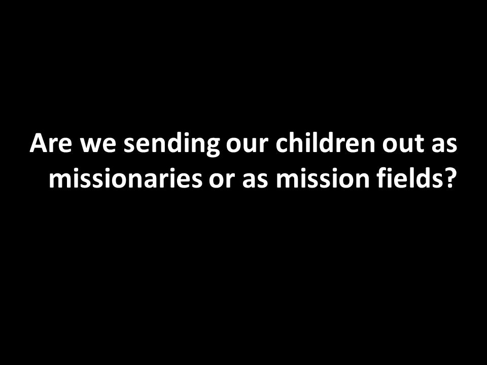 Are we sending our children out as missionaries or as mission fields