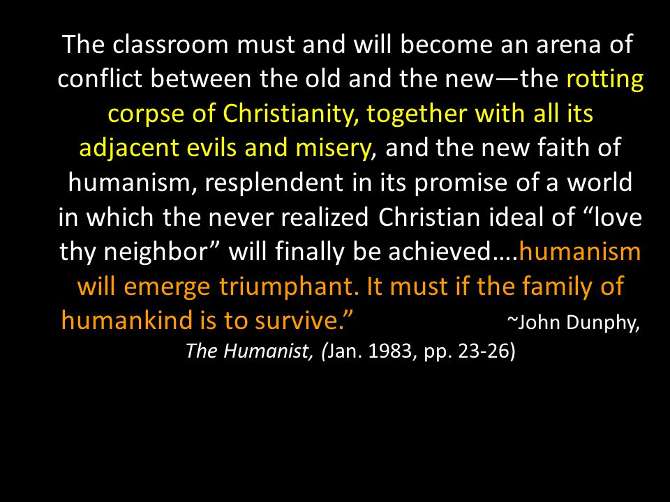 The classroom must and will become an arena of conflict between the old and the new—the rotting corpse of Christianity, together with all its adjacent evils and misery, and the new faith of humanism, resplendent in its promise of a world in which the never realized Christian ideal of love thy neighbor will finally be achieved….humanism will emerge triumphant.